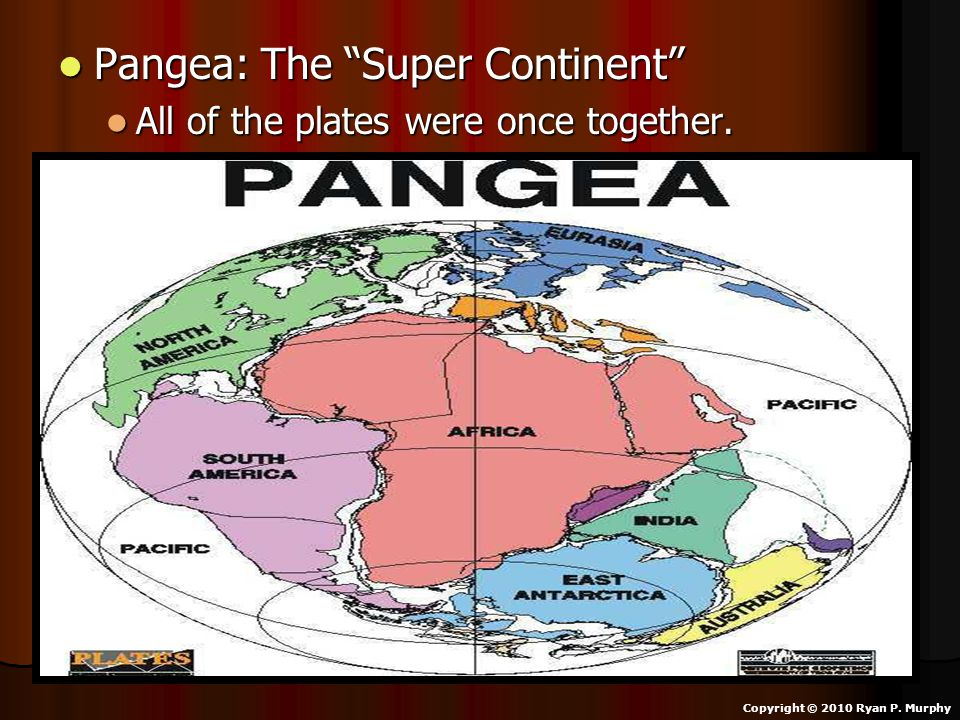 "Pangea: The ""Super Continent"" Pangea: The ""Super Continent"" All of the plates were once together. All of the plates were once together. Copyright © 20"