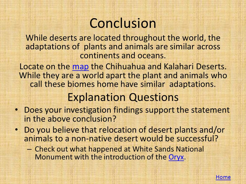 Conclusion While deserts are located throughout the world, the adaptations of plants and animals are similar across continents and oceans.
