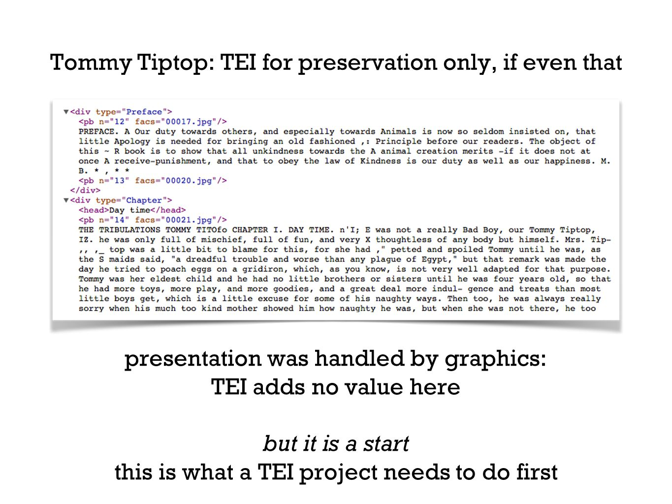 Tommy Tiptop: TEI for preservation only, if even that presentation was handled by graphics: TEI adds no value here but it is a start this is what a TEI project needs to do first
