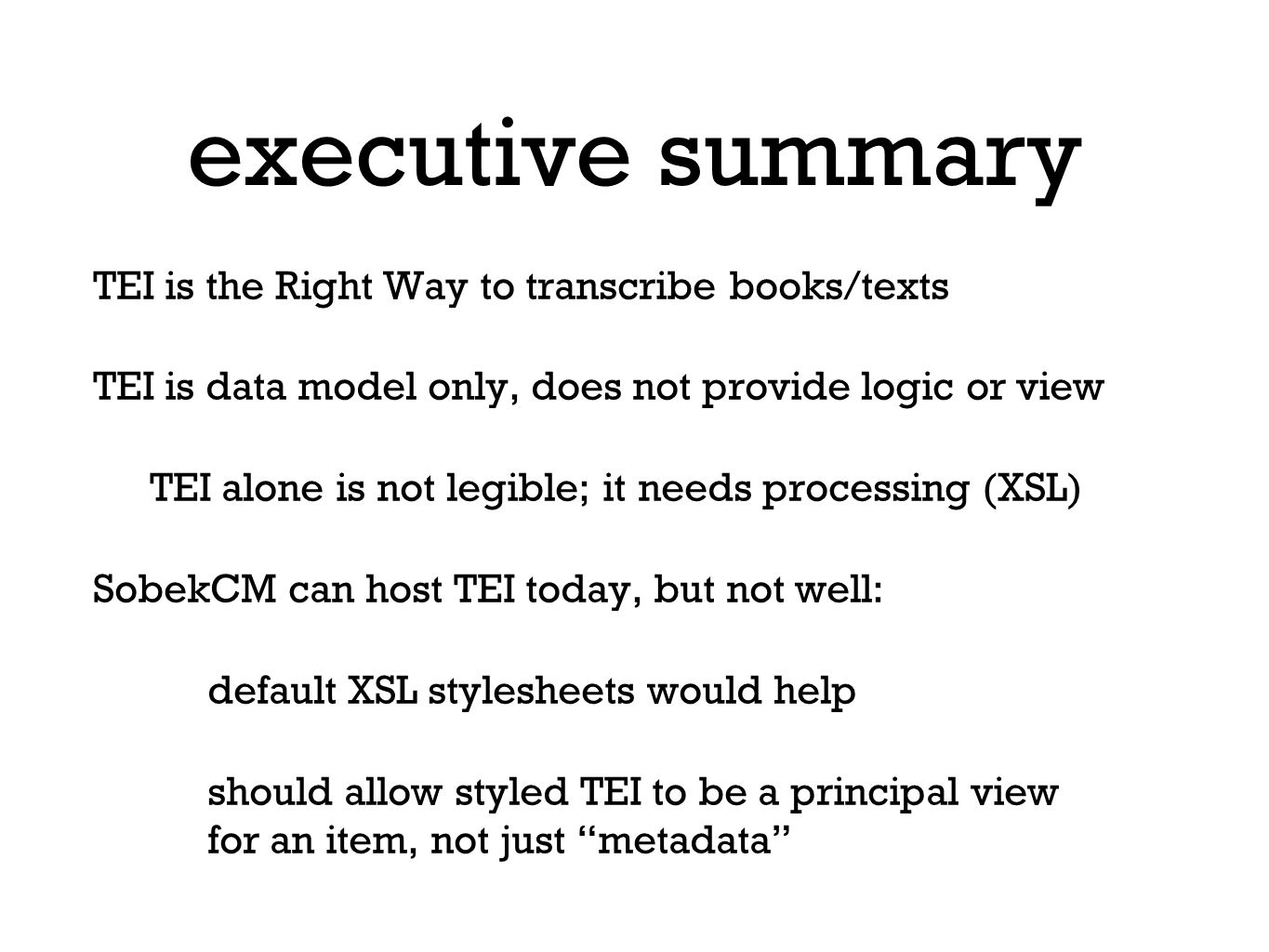 executive summary TEI is the Right Way to transcribe books/texts TEI is data model only, does not provide logic or view TEI alone is not legible; it needs processing (XSL) SobekCM can host TEI today, but not well: default XSL stylesheets would help should allow styled TEI to be a principal view for an item, not just metadata