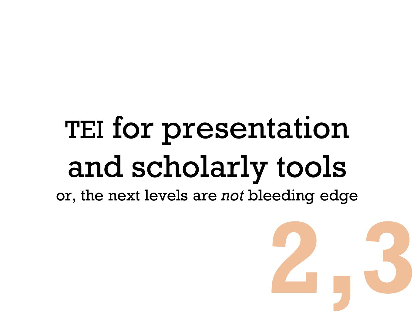 TEI for presentation and scholarly tools or, the next levels are not bleeding edge 2,3