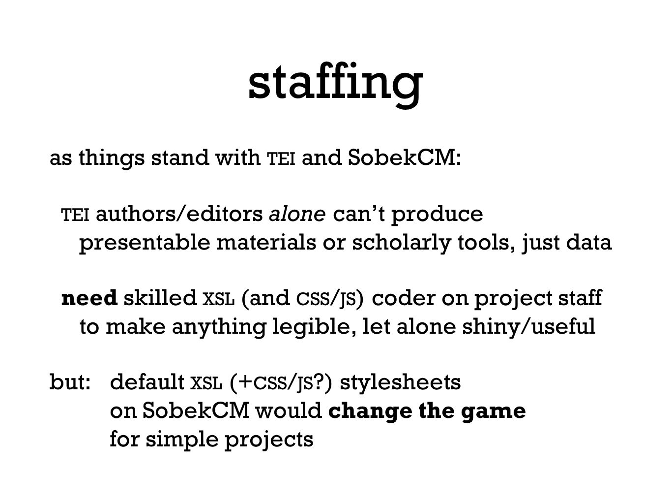 staffing as things stand with TEI and SobekCM: TEI authors/editors alone can't produce presentable materials or scholarly tools, just data need skilled XSL (and CSS / JS ) coder on project staff to make anything legible, let alone shiny/useful but:default XSL (+ CSS / JS ) stylesheets on SobekCM would change the game for simple projects