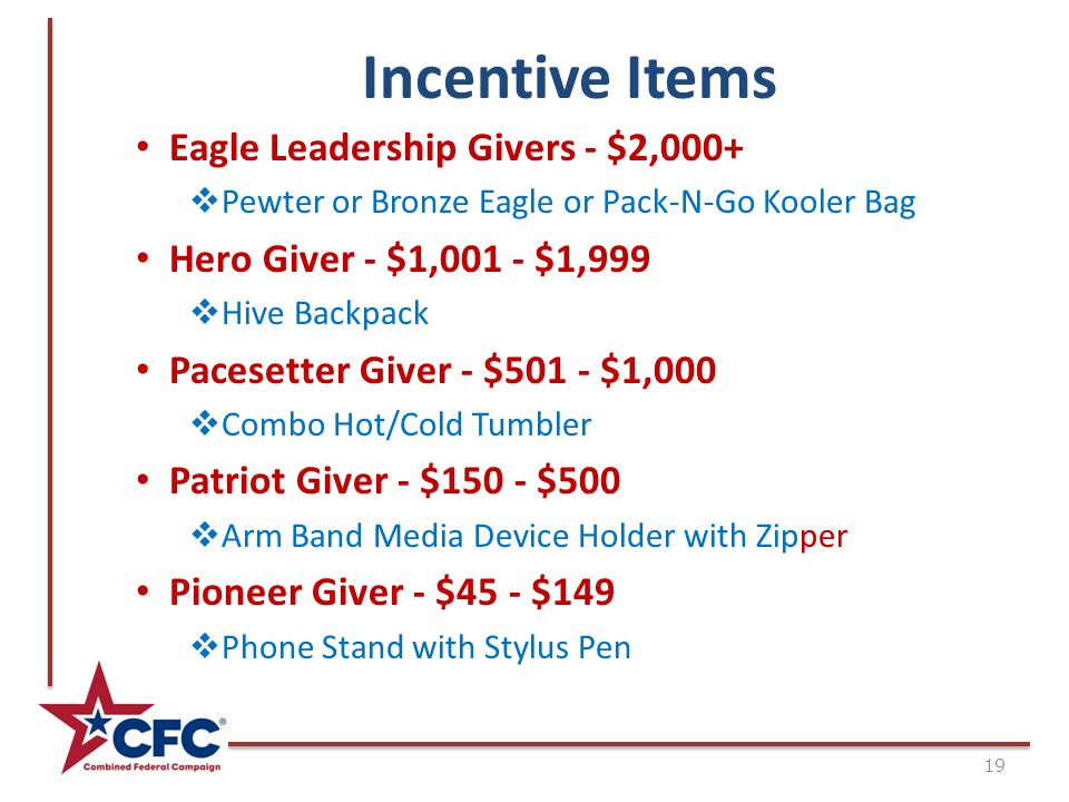 Incentive Items 19 Eagle Leadership Givers - $2,000+  Pewter or Bronze Eagle or Pack-N-Go Kooler Bag Hero Giver - $1,001 - $1,999  Hive Backpack Pacesetter Giver - $501 - $1,000  Combo Hot/Cold Tumbler Patriot Giver - $150 - $500  Arm Band Media Device Holder with Zipper Pioneer Giver - $45 - $149  Phone Stand with Stylus Pen