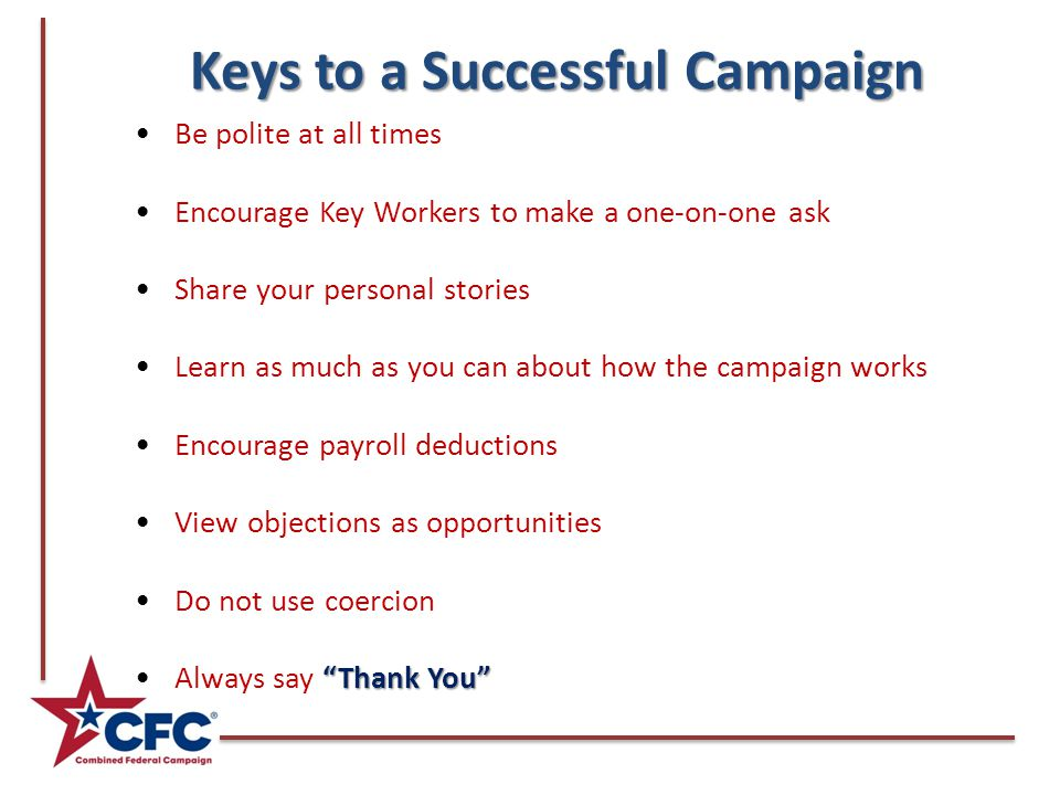 Keys to a Successful Campaign Be polite at all times Encourage Key Workers to make a one-on-one ask Share your personal stories Learn as much as you c
