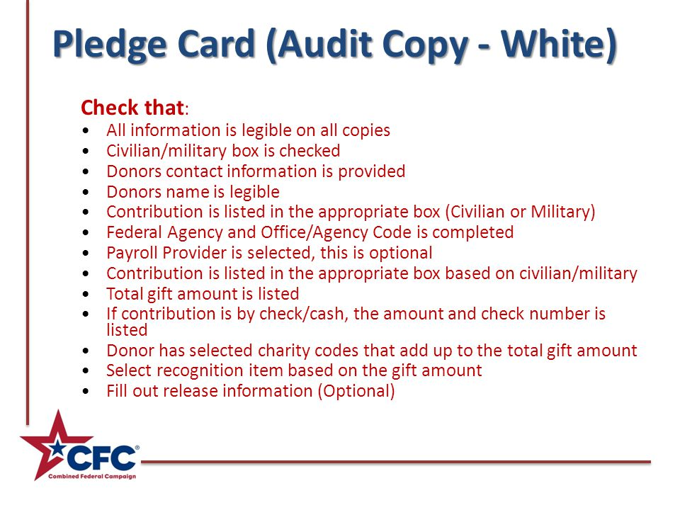 Pledge Card (Audit Copy - White) Check that : All information is legible on all copies Civilian/military box is checked Donors contact information is provided Donors name is legible Contribution is listed in the appropriate box (Civilian or Military) Federal Agency and Office/Agency Code is completed Payroll Provider is selected, this is optional Contribution is listed in the appropriate box based on civilian/military Total gift amount is listed If contribution is by check/cash, the amount and check number is listed Donor has selected charity codes that add up to the total gift amount Select recognition item based on the gift amount Fill out release information (Optional)