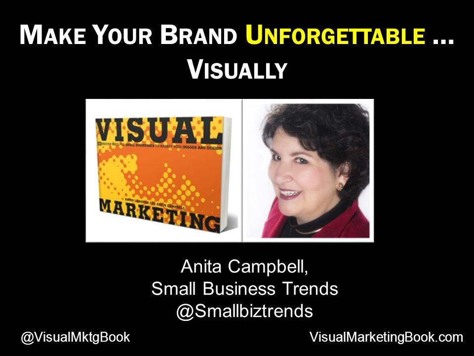 M AKE Y OUR B RAND U NFORGETTABLE … V ISUALLY Anita Campbell, Small Business Trends @Smallbiztrends VisualMarketingBook.com@VisualMktgBook