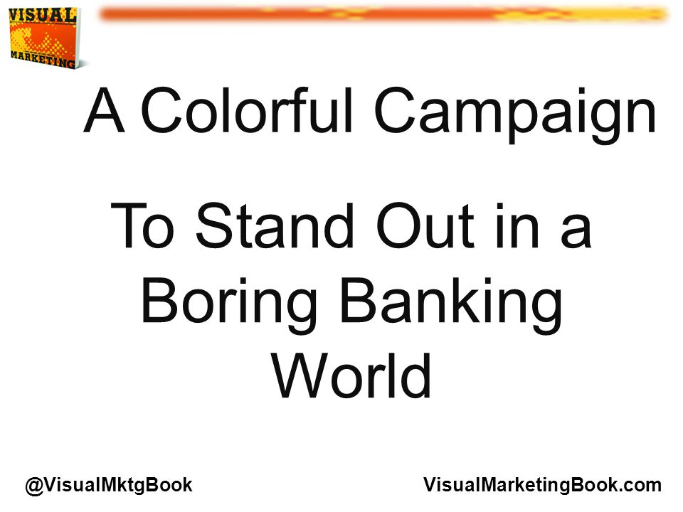 A Colorful Campaign To Stand Out in a Boring Banking World VisualMarketingBook.com@VisualMktgBook