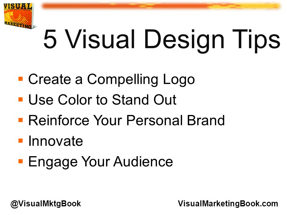 5 Visual Design Tips  Create a Compelling Logo  Use Color to Stand Out  Reinforce Your Personal Brand  Innovate  Engage Your Audience VisualMarketingBook.com@VisualMktgBook