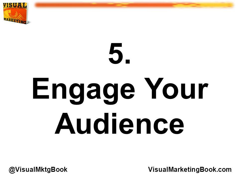 5. Engage Your Audience VisualMarketingBook.com@VisualMktgBook