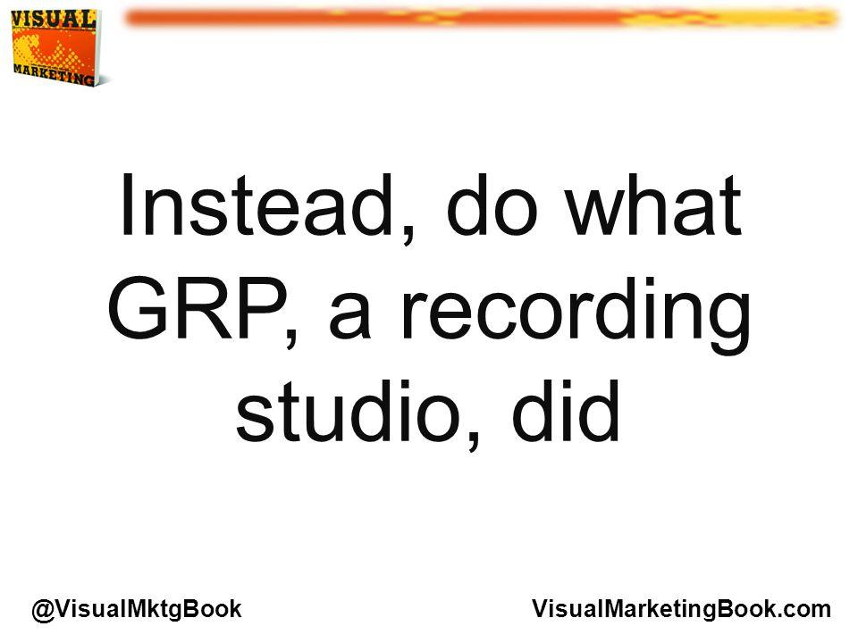 Instead, do what GRP, a recording studio, did VisualMarketingBook.com@VisualMktgBook