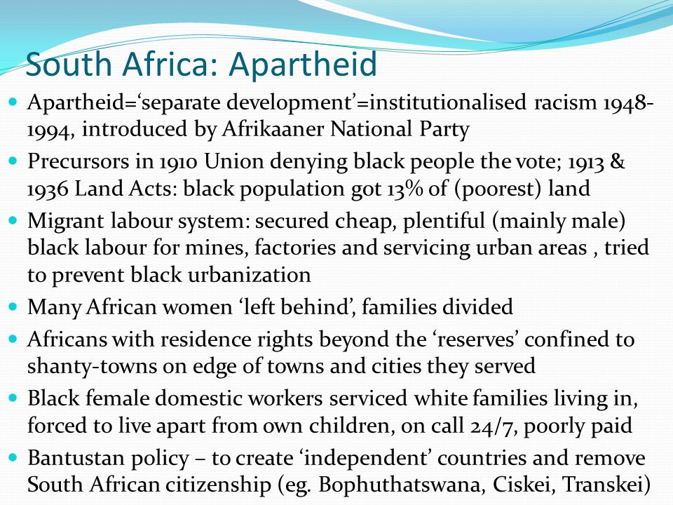 South Africa: Apartheid Apartheid='separate development'=institutionalised racism 1948- 1994, introduced by Afrikaaner National Party Precursors in 19