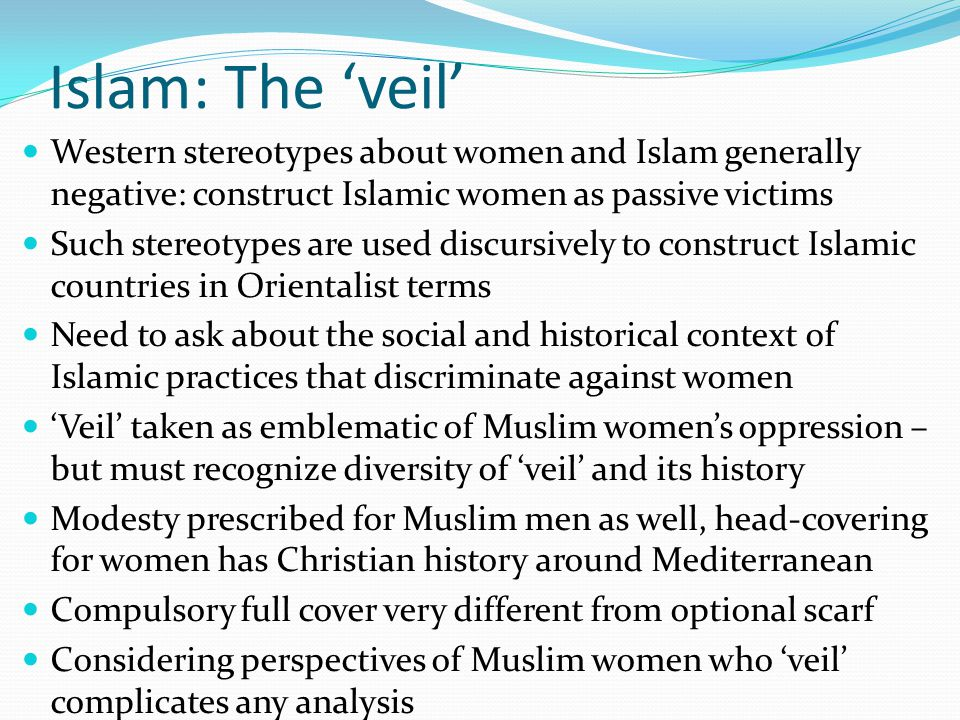 Islam: The 'veil' Western stereotypes about women and Islam generally negative: construct Islamic women as passive victims Such stereotypes are used d