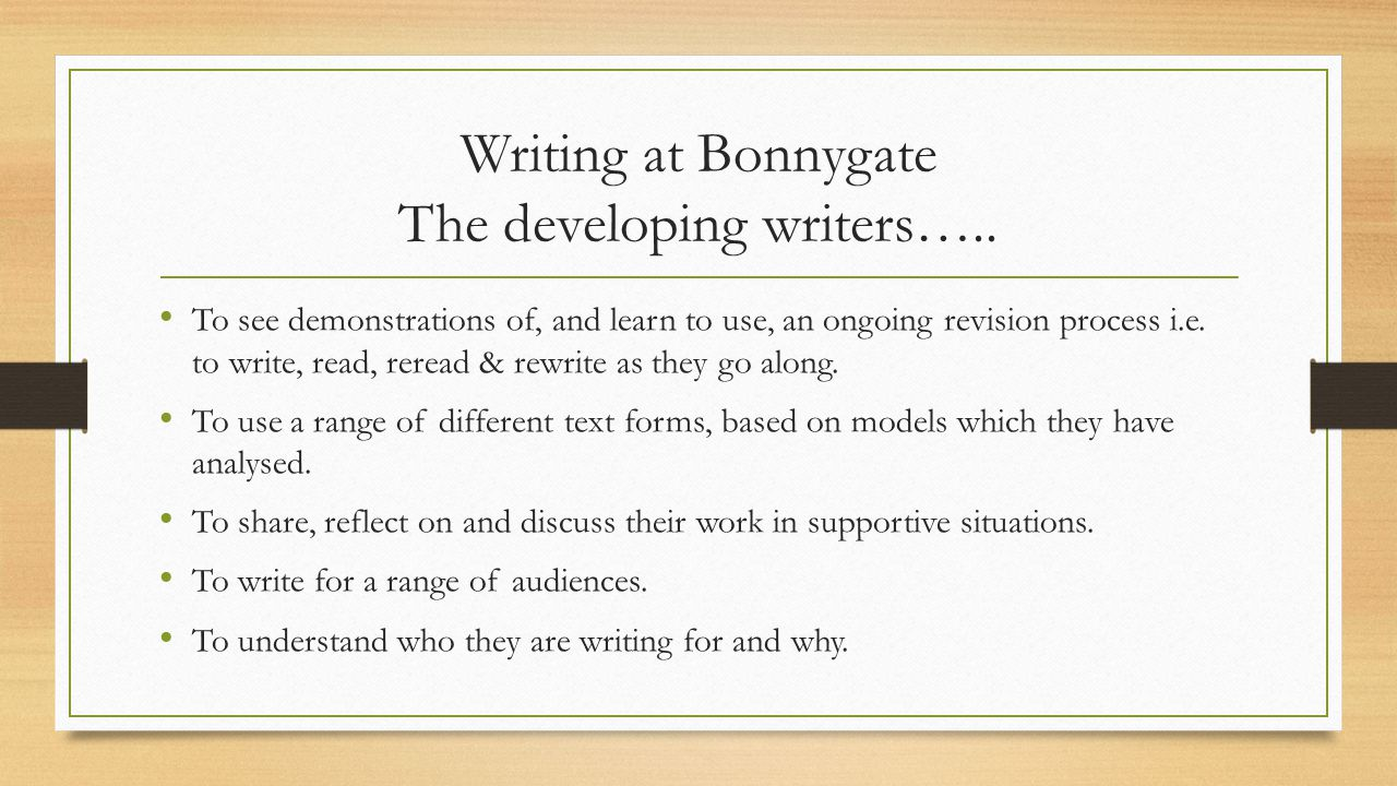 Writing at Bonnygate The developing writers….. To see demonstrations of, and learn to use, an ongoing revision process i.e. to write, read, reread & r
