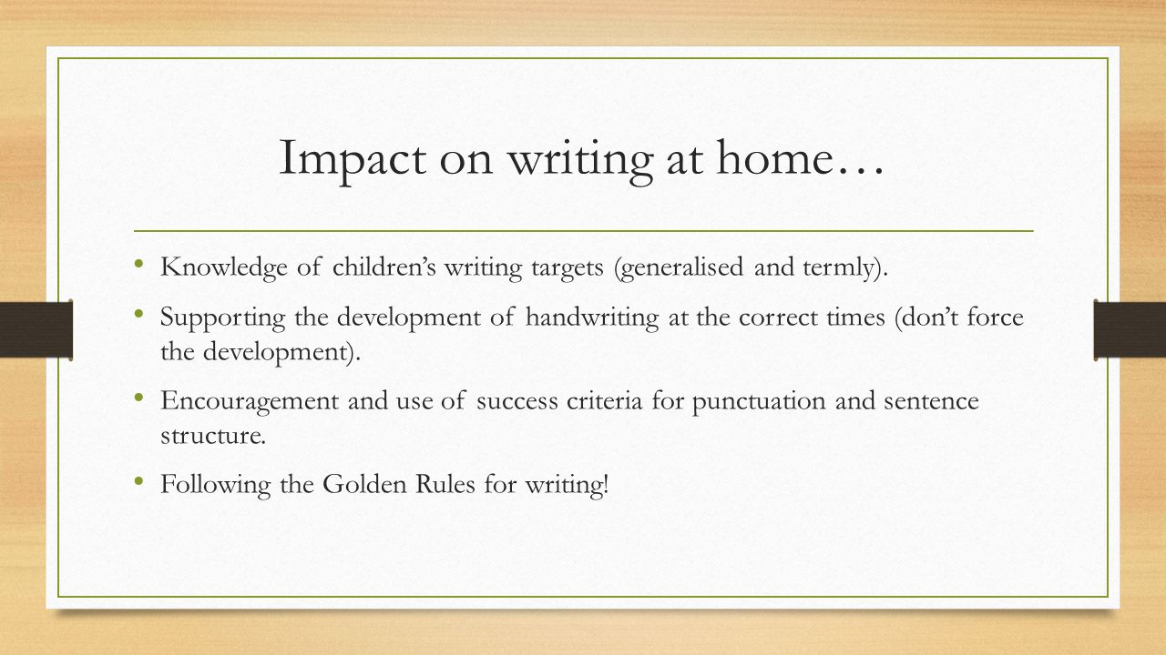 Impact on writing at home… Knowledge of children's writing targets (generalised and termly). Supporting the development of handwriting at the correct