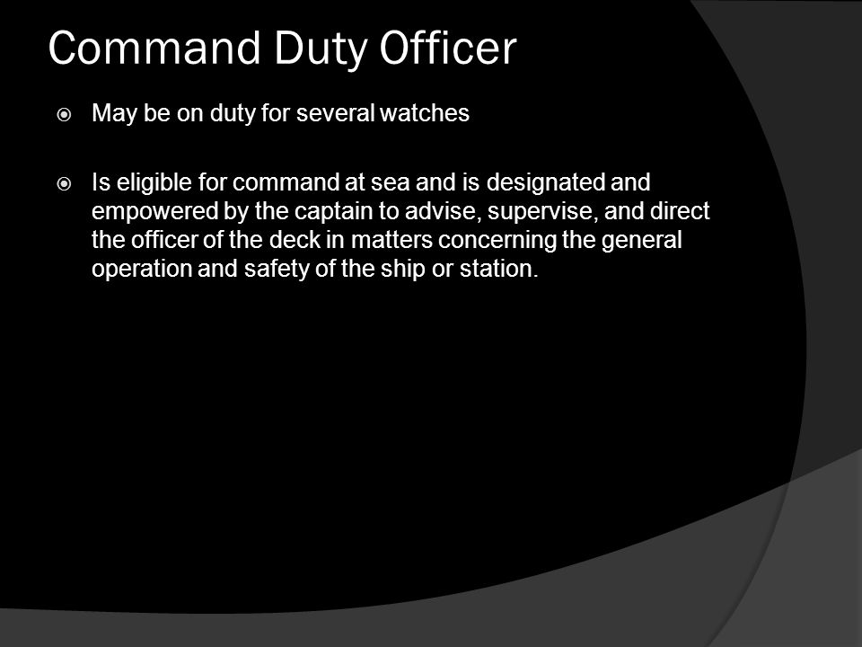 Command Duty Officer  May be on duty for several watches  Is eligible for command at sea and is designated and empowered by the captain to advise, s