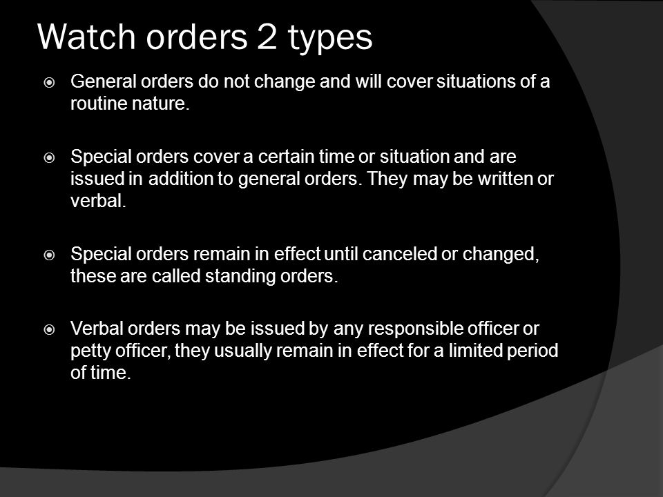 Watch orders 2 types  General orders do not change and will cover situations of a routine nature.  Special orders cover a certain time or situation