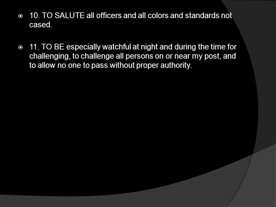  10. TO SALUTE all officers and all colors and standards not cased.  11. TO BE especially watchful at night and during the time for challenging, to