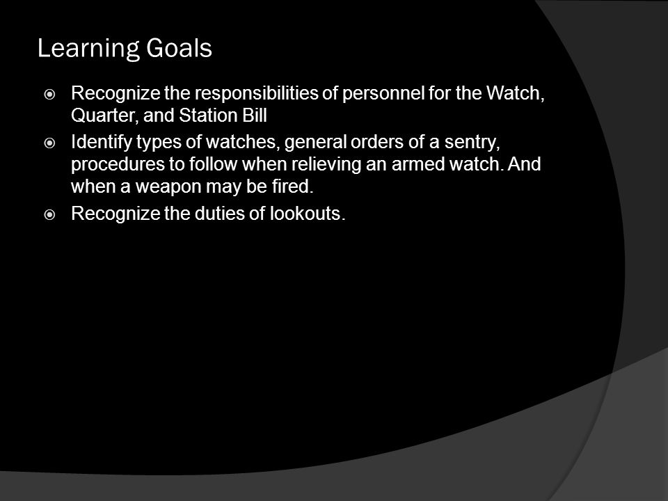 Learning Goals  Recognize the responsibilities of personnel for the Watch, Quarter, and Station Bill  Identify types of watches, general orders of a