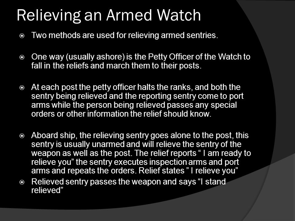 Relieving an Armed Watch  Two methods are used for relieving armed sentries.  One way (usually ashore) is the Petty Officer of the Watch to fall in