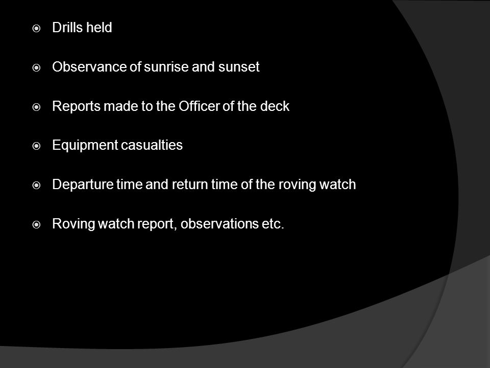  Drills held  Observance of sunrise and sunset  Reports made to the Officer of the deck  Equipment casualties  Departure time and return time of