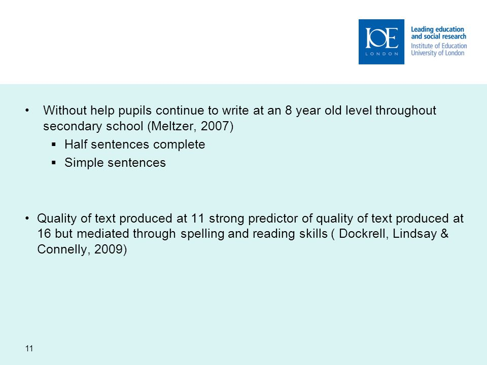 Without help pupils continue to write at an 8 year old level throughout secondary school (Meltzer, 2007)  Half sentences complete  Simple sentences