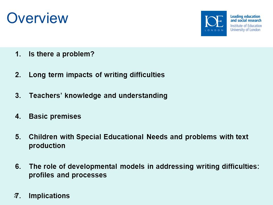 Overview 1.Is there a problem? 2.Long term impacts of writing difficulties 3.Teachers' knowledge and understanding 4.Basic premises 5.Children with Sp