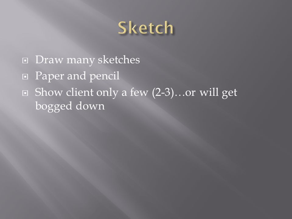  Draw many sketches  Paper and pencil  Show client only a few (2-3)…or will get bogged down