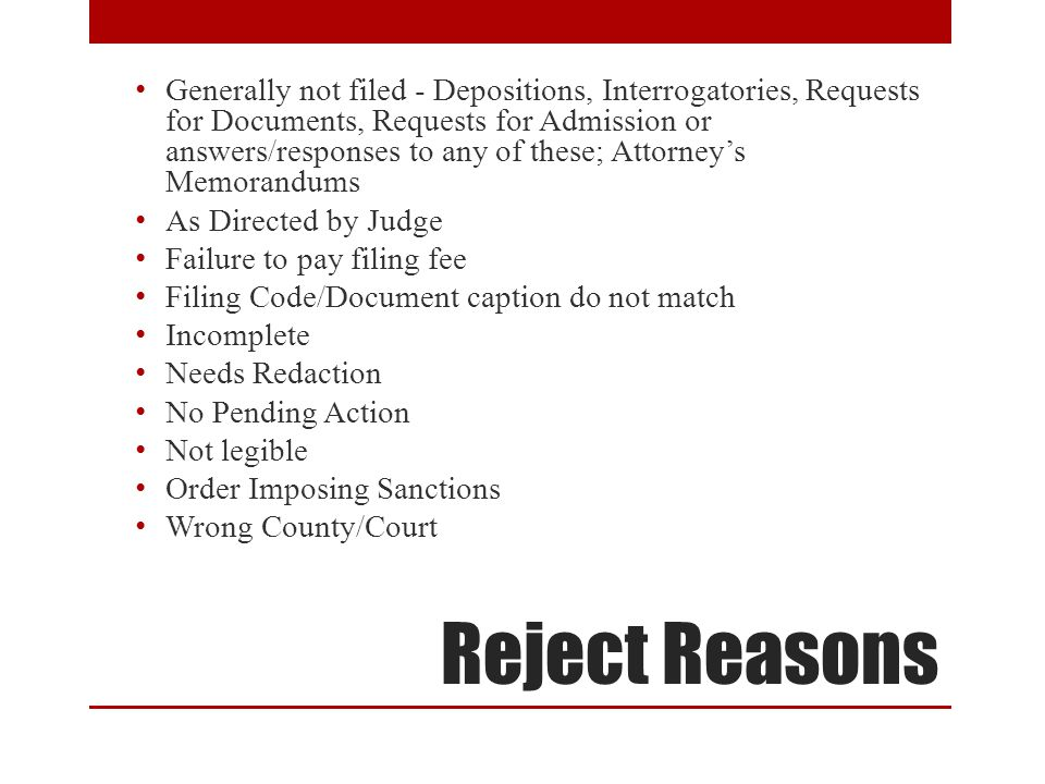 Reject Reasons Generally not filed - Depositions, Interrogatories, Requests for Documents, Requests for Admission or answers/responses to any of these; Attorney's Memorandums As Directed by Judge Failure to pay filing fee Filing Code/Document caption do not match Incomplete Needs Redaction No Pending Action Not legible Order Imposing Sanctions Wrong County/Court