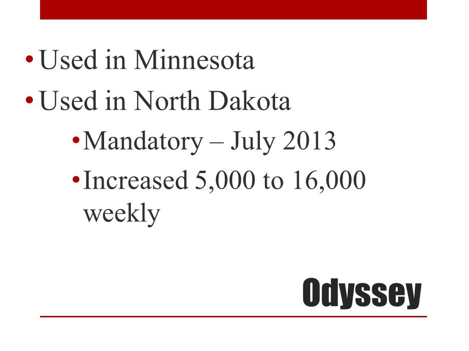 Odyssey Used in Minnesota Used in North Dakota Mandatory – July 2013 Increased 5,000 to 16,000 weekly