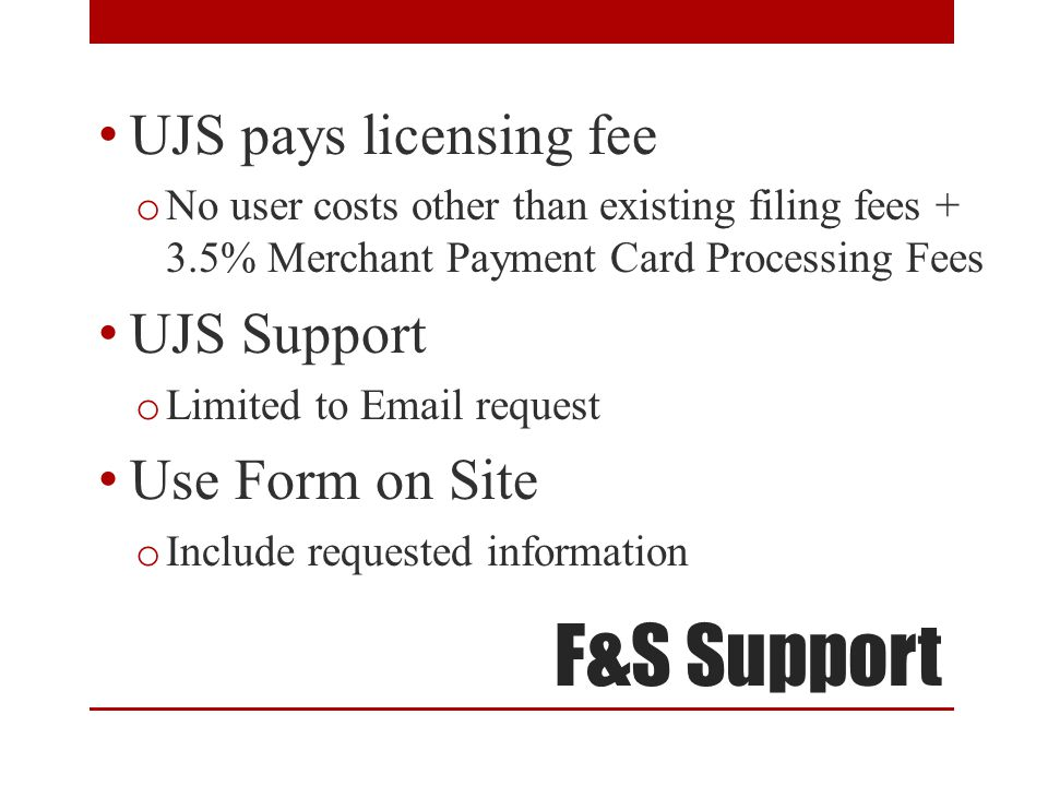 F&S Support UJS pays licensing fee o No user costs other than existing filing fees + 3.5% Merchant Payment Card Processing Fees UJS Support o Limited to Email request Use Form on Site o Include requested information