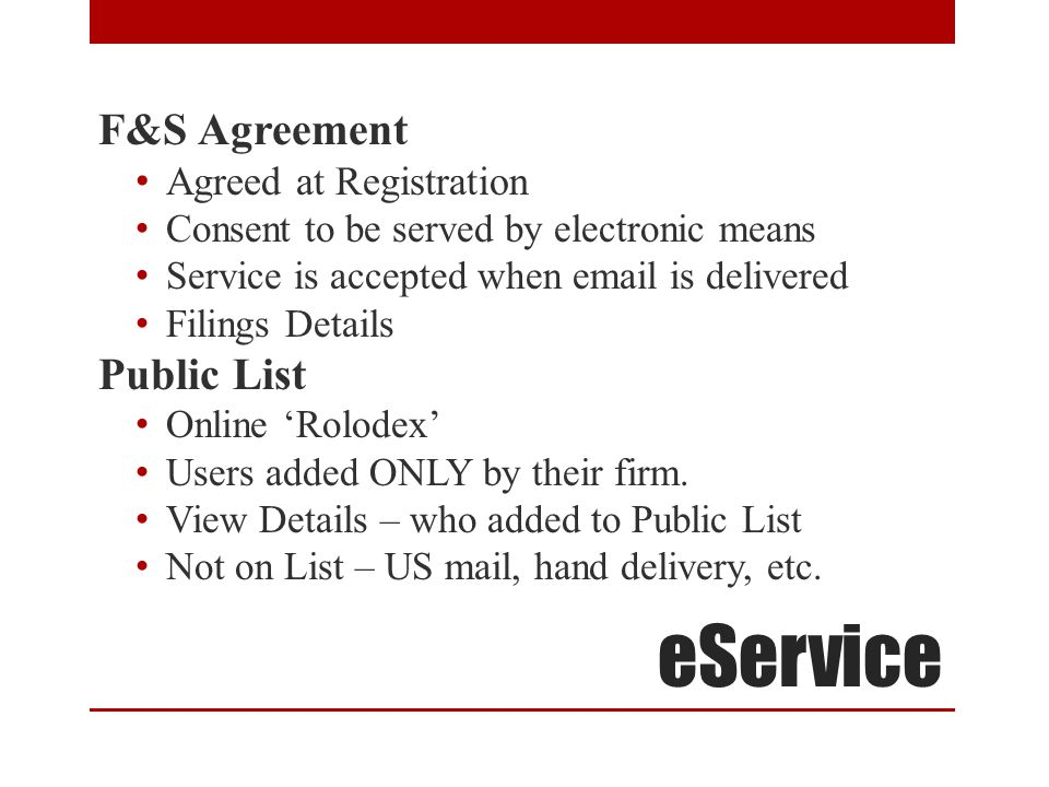 eService F&S Agreement Agreed at Registration Consent to be served by electronic means Service is accepted when email is delivered Filings Details Public List Online 'Rolodex' Users added ONLY by their firm.