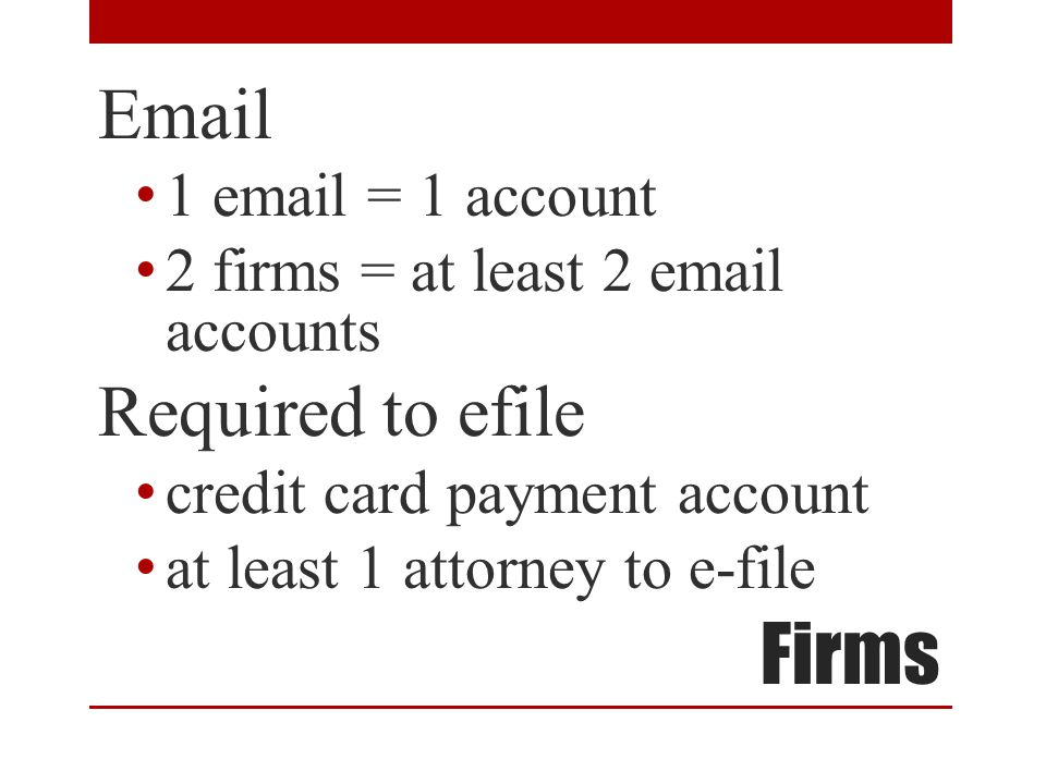 Firms Email 1 email = 1 account 2 firms = at least 2 email accounts Required to efile credit card payment account at least 1 attorney to e-file