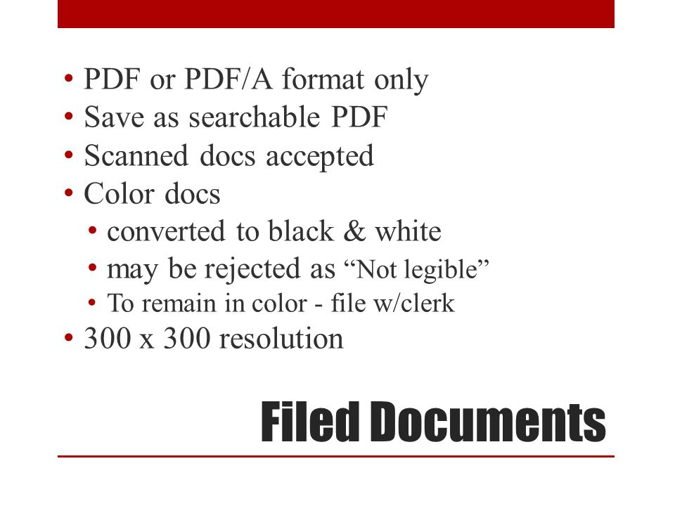 Filed Documents PDF or PDF/A format only Save as searchable PDF Scanned docs accepted Color docs converted to black & white may be rejected as Not legible To remain in color - file w/clerk 300 x 300 resolution