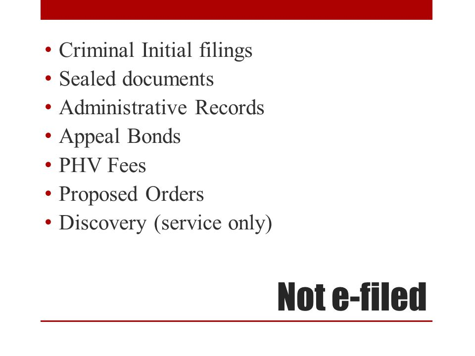 Not e-filed Criminal Initial filings Sealed documents Administrative Records Appeal Bonds PHV Fees Proposed Orders Discovery (service only)