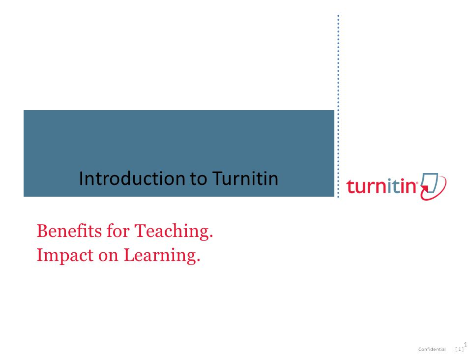 [ 1 ]Confidential Benefits for Teaching. Impact on Learning. Introduction to Turnitin 1
