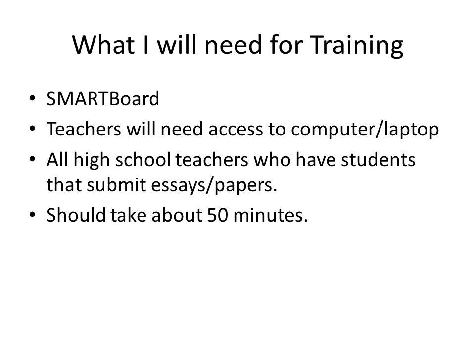 What I will need for Training SMARTBoard Teachers will need access to computer/laptop All high school teachers who have students that submit essays/pa