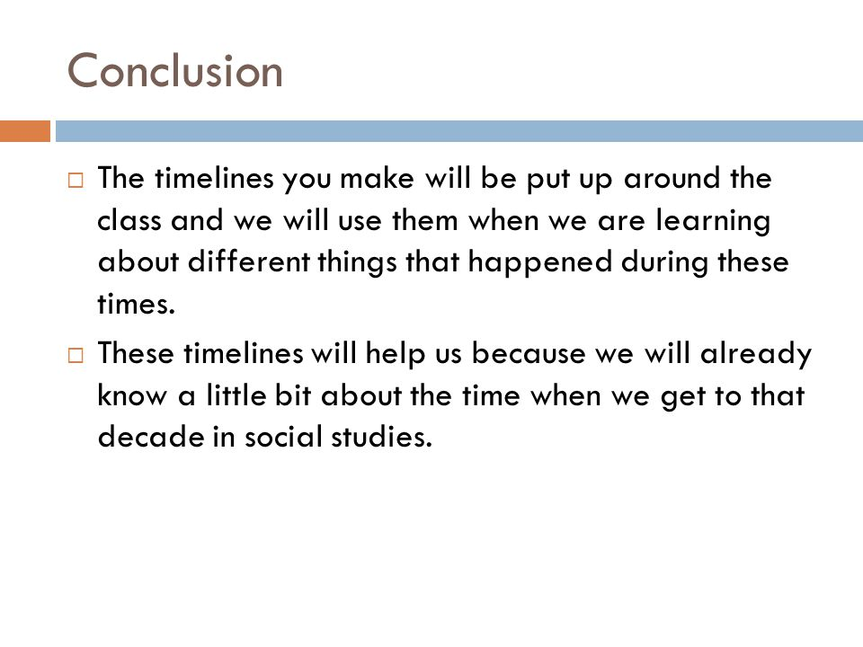 Conclusion  The timelines you make will be put up around the class and we will use them when we are learning about different things that happened during these times.