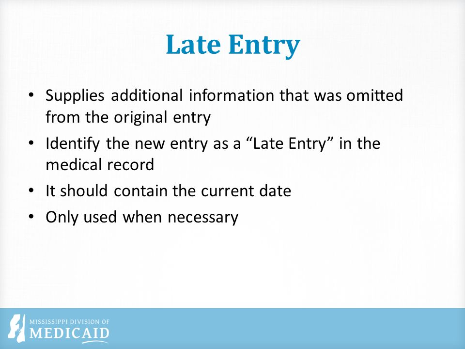 Late Entry Supplies additional information that was omitted from the original entry Identify the new entry as a Late Entry in the medical record It should contain the current date Only used when necessary