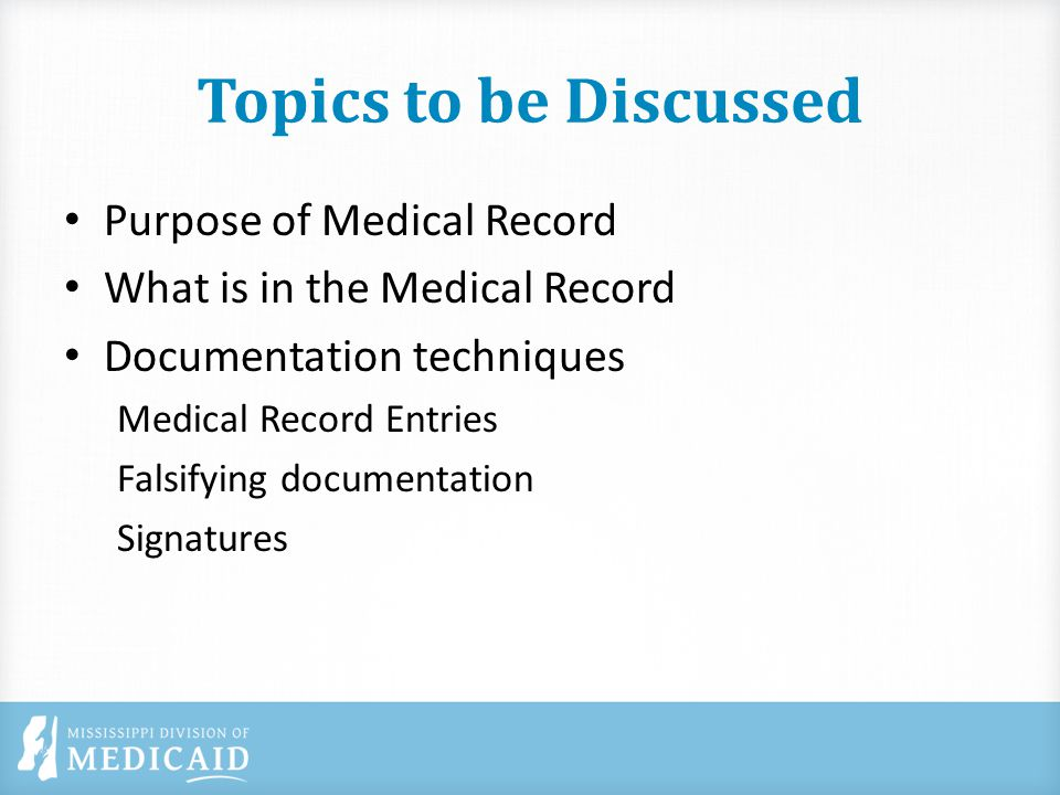 Topics to be Discussed Purpose of Medical Record What is in the Medical Record Documentation techniques Medical Record Entries Falsifying documentation Signatures