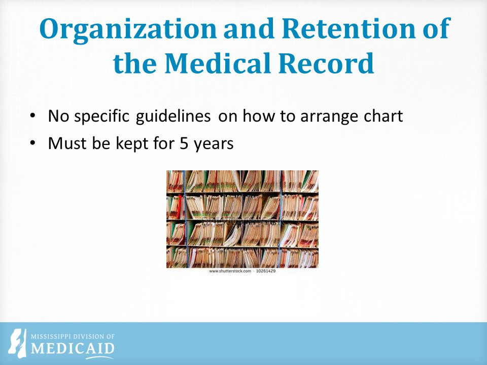 Organization and Retention of the Medical Record No specific guidelines on how to arrange chart Must be kept for 5 years