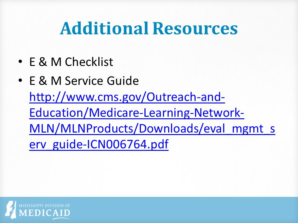 Additional Resources E & M Checklist E & M Service Guide http://www.cms.gov/Outreach-and- Education/Medicare-Learning-Network- MLN/MLNProducts/Downloads/eval_mgmt_s erv_guide-ICN006764.pdf http://www.cms.gov/Outreach-and- Education/Medicare-Learning-Network- MLN/MLNProducts/Downloads/eval_mgmt_s erv_guide-ICN006764.pdf