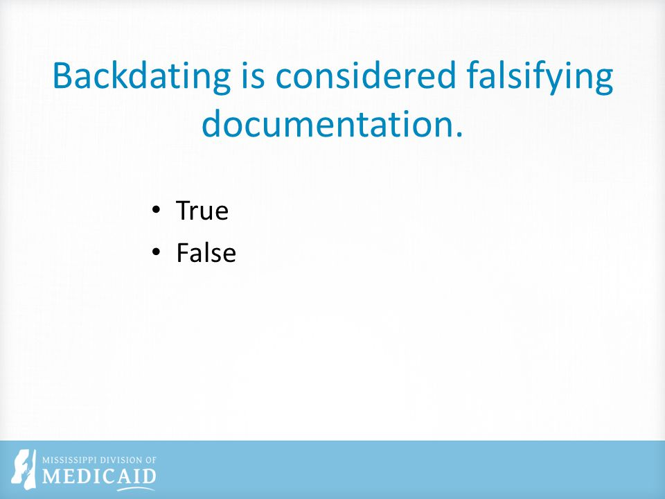 Backdating is considered falsifying documentation. True False