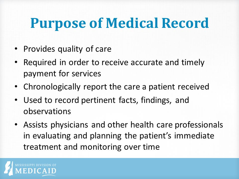 Purpose of Medical Record Provides quality of care Required in order to receive accurate and timely payment for services Chronologically report the care a patient received Used to record pertinent facts, findings, and observations Assists physicians and other health care professionals in evaluating and planning the patient's immediate treatment and monitoring over time
