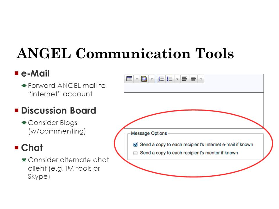ANGEL Communication Tools  e-Mail  Forward ANGEL mail to Internet account  Discussion Board  Consider Blogs (w/commenting)  Chat  Consider alternate chat client (e.g.