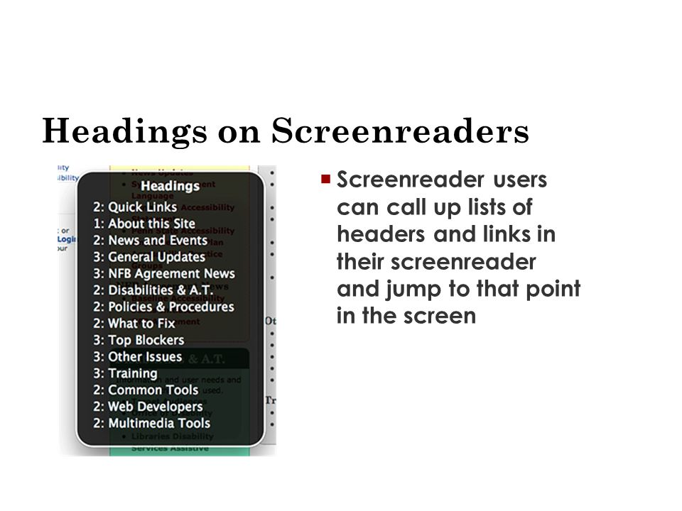 Headings on Screenreaders  Screenreader users can call up lists of headers and links in their screenreader and jump to that point in the screen