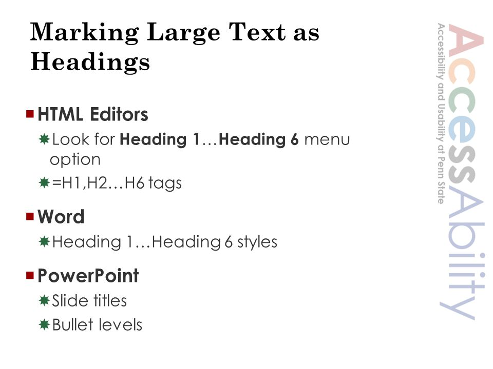 Marking Large Text as Headings  HTML Editors  Look for Heading 1 … Heading 6 menu option  =H1,H2…H6 tags  Word  Heading 1…Heading 6 styles  PowerPoint  Slide titles  Bullet levels