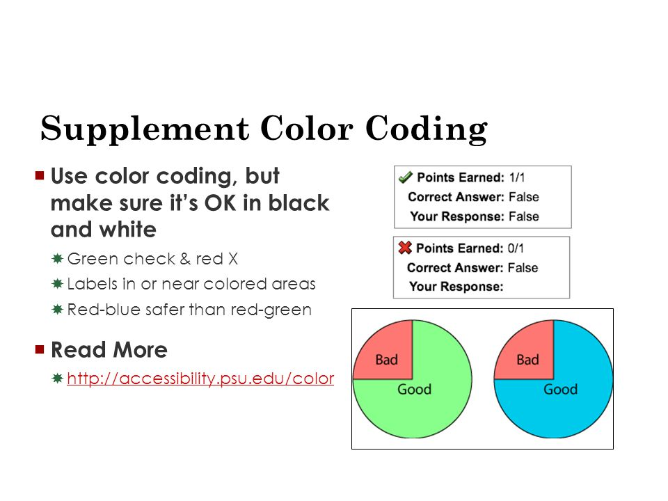 Supplement Color Coding  Use color coding, but make sure it's OK in black and white  Green check & red X  Labels in or near colored areas  Red-blue safer than red-green  Read More  http://accessibility.psu.edu/color http://accessibility.psu.edu/color
