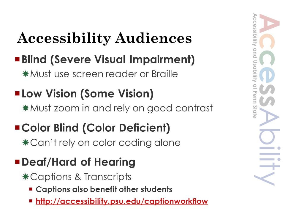 Accessibility Audiences  Blind (Severe Visual Impairment)  Must use screen reader or Braille  Low Vision (Some Vision)  Must zoom in and rely on good contrast  Color Blind (Color Deficient)  Can't rely on color coding alone  Deaf/Hard of Hearing  Captions & Transcripts  Captions also benefit other students  http://accessibility.psu.edu/captionworkflow http://accessibility.psu.edu/captionworkflow