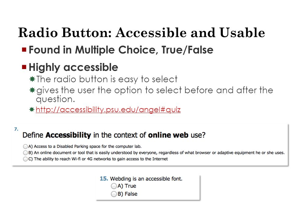 Radio Button: Accessible and Usable  Found in Multiple Choice, True/False  Highly accessible  The radio button is easy to select  gives the user the option to select before and after the question.
