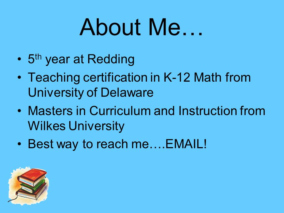 About Me… 5 th year at Redding Teaching certification in K-12 Math from University of Delaware Masters in Curriculum and Instruction from Wilkes University Best way to reach me….EMAIL!
